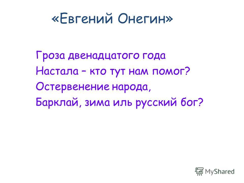 «Евгений Онегин» Гроза двенадцатого года Настала – кто тут нам помог? Остервенение народа, Барклай, зима иль русский бог?