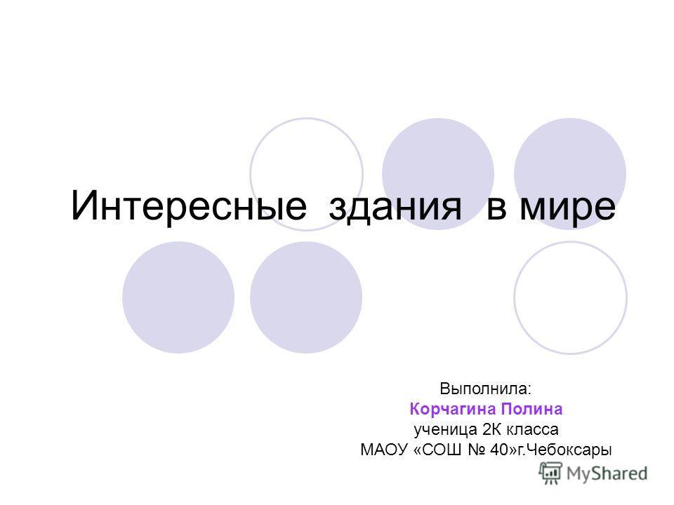 Интересные здания в мире Выполнила: Корчагина Полина ученица 2К класса МАОУ «СОШ 40»г.Чебоксары