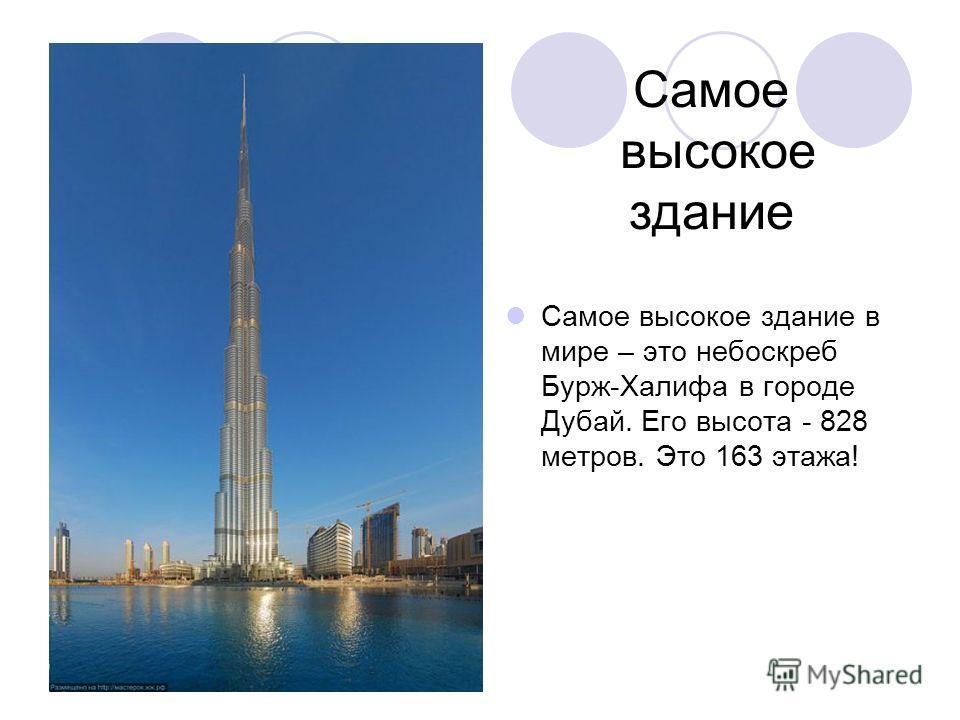 Самое высокое здание Самое высокое здание в мире – это небоскреб Бурж-Халифа в городе Дубай. Его высота - 828 метров. Это 163 этажа!