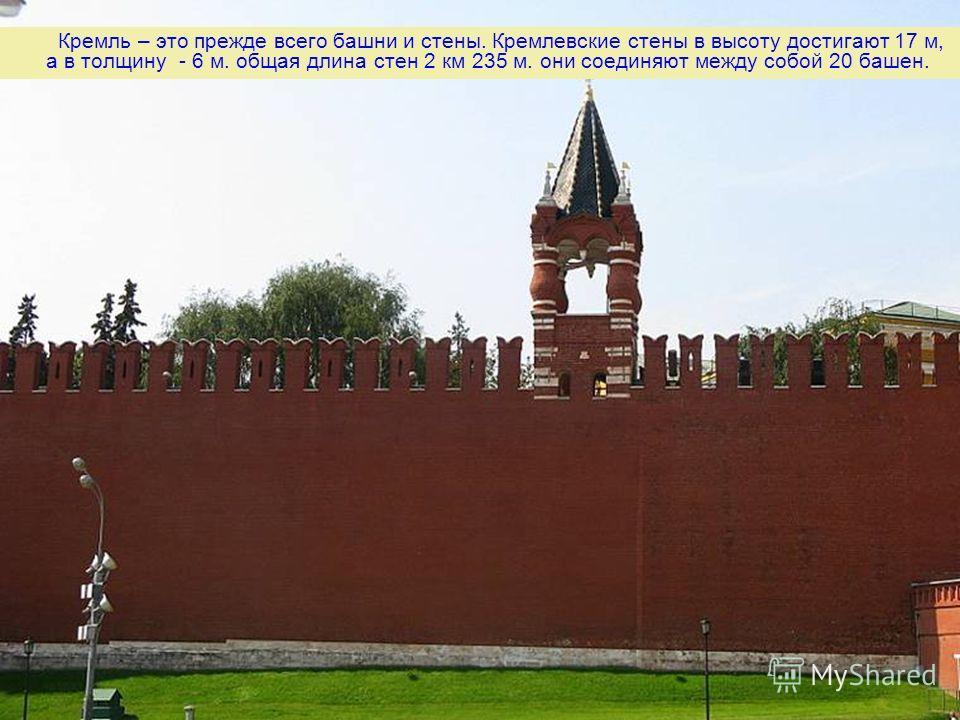 Кремль – это прежде всего башни и стены. Кремлевские стены в высоту достигают 17 м, а в толщину - 6 м. общая длина стен 2 км 235 м. они соединяют между собой 20 башен.
