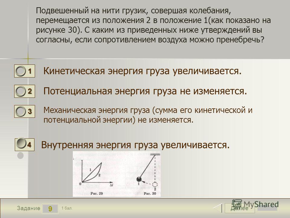 Далее 9 Задание 1 бал. 1111 2222 3333 4444 Подвешенный на нити грузик, совершая колебания, перемещается из положения 2 в положение 1(как показано на рисунке 30). С каким из приведенных ниже утверждений вы согласны, если сопротивлением воздуха можно п