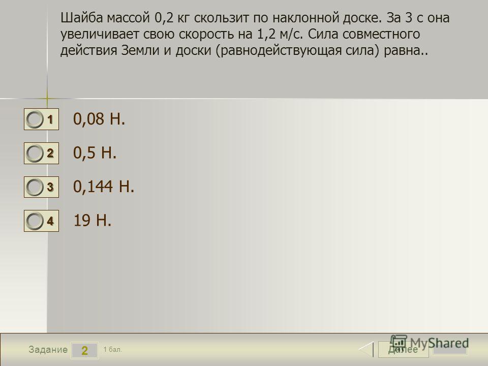 Далее 2 Задание 1 бал. 1111 2222 3333 4444 Шайба массой 0,2 кг скользит по наклонной доске. За 3 с она увеличивает свою скорость на 1,2 м/с. Сила совместного действия Земли и доски (равнодействующая сила) равна.. 0,08 Н. 0,5 Н. 0,144 Н. 19 Н.