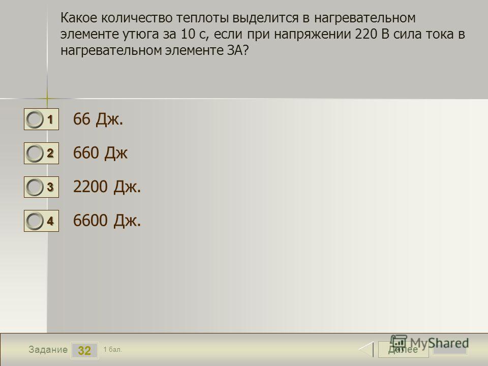 Далее 32 Задание 1 бал. 1111 2222 3333 4444 Какое количество теплоты выделится в нагревательном элементе утюга за 10 с, если при напряжении 220 В сила тока в нагревательном элементе ЗА? 66 Дж. 660 Дж 2200 Дж. 6600 Дж.