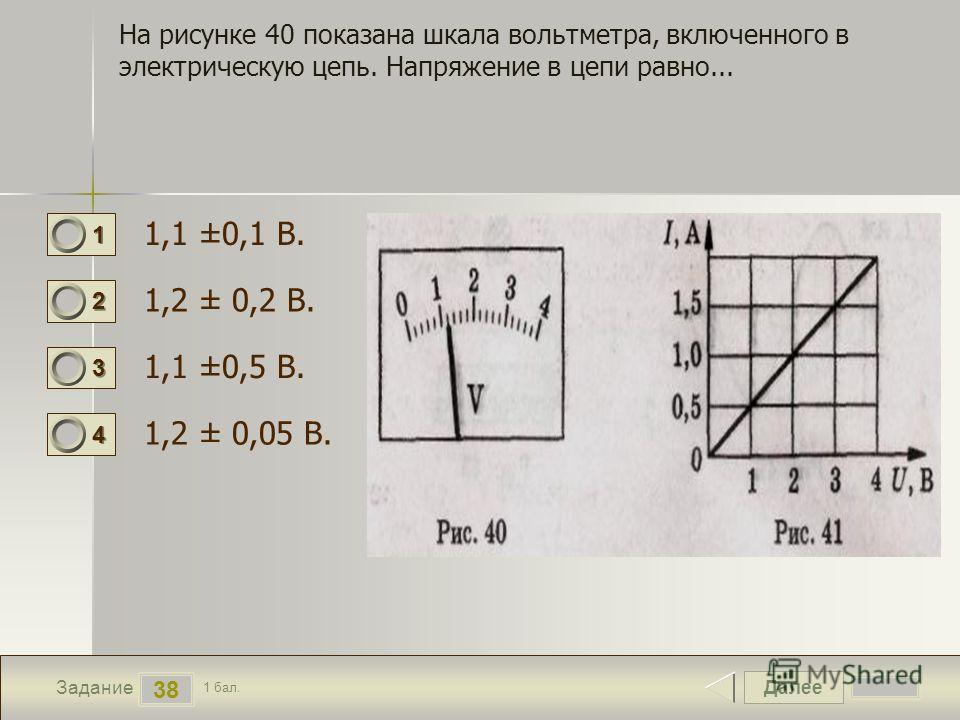 Далее 38 Задание 1 бал. 1111 2222 3333 4444 На рисунке 40 показана шкала вольтметра, включенного в электрическую цепь. Напряжение в цепи равно... 1,1 ±0,1 В. 1,2 ± 0,2 В. 1,1 ±0,5 В. 1,2 ± 0,05 В.