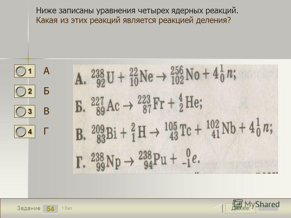 Далее 54 Задание 1 бал. 1111 2222 3333 4444 Ниже записаны уравнения четырех ядерных реакций. Какая из этих реакций является реакцией деления? А Б В Г
