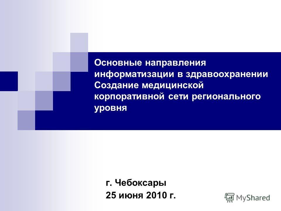 Основные направления информатизации в здравоохранении Создание медицинской корпоративной сети регионального уровня г. Чебоксары 25 июня 2010 г.