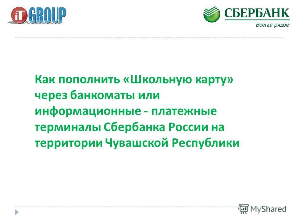 Как пополнить «Школьную карту» через банкоматы или информационные - платежные терминалы Сбербанка России на территории Чувашской Республики