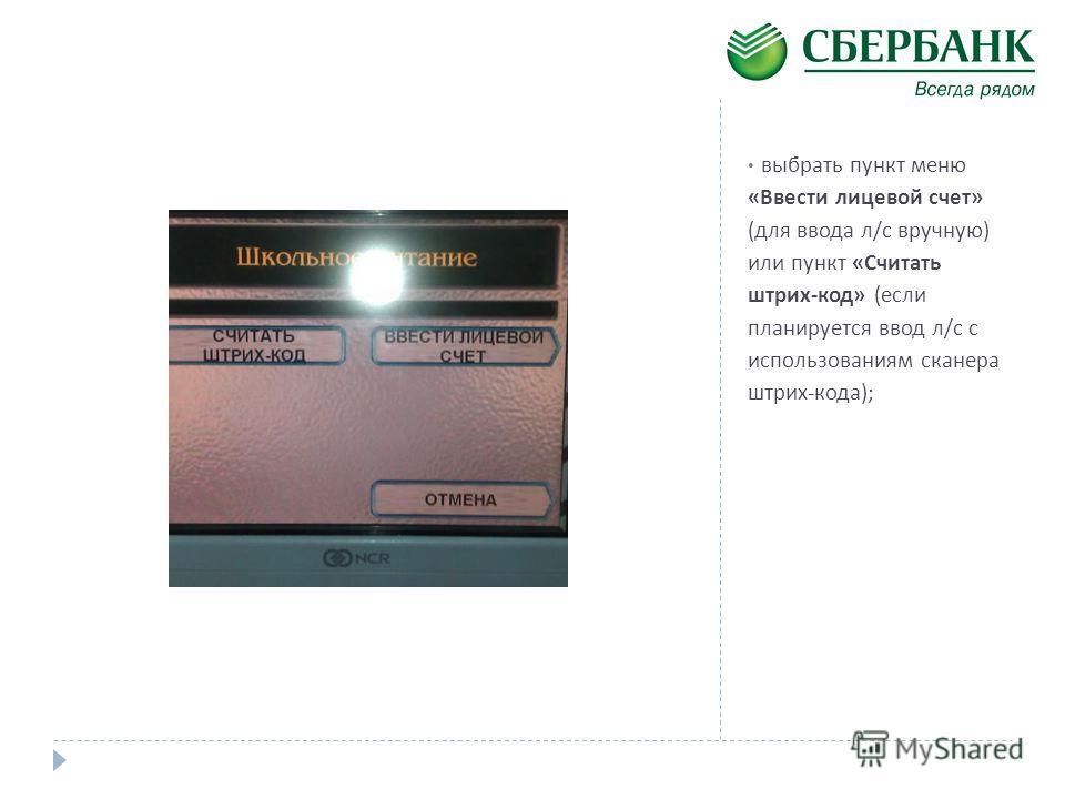 выбрать пункт меню « Ввести лицевой счет » ( для ввода л / с вручную ) или пункт « Считать штрих - код » ( если планируется ввод л / с с использованиям сканера штрих - кода );