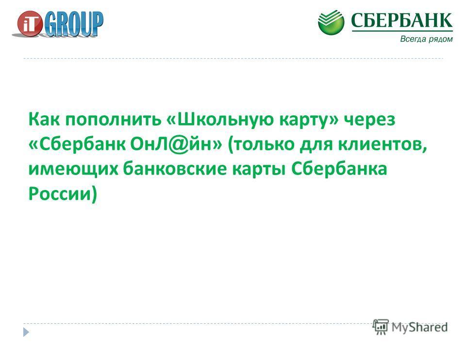 Как пополнить « Школьную карту » через « Сбербанк ОнЛ @ йн » ( только для клиентов, имеющих банковские карты Сбербанка России )