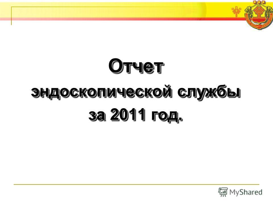 Отчет эндоскопической службы за 2011 год. Отчет эндоскопической службы за 2011 год.