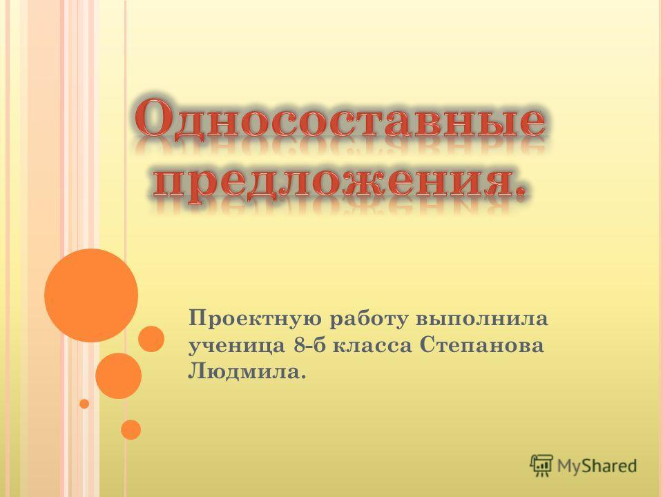 Проектную работу выполнила ученица 8-б класса Степанова Людмила.
