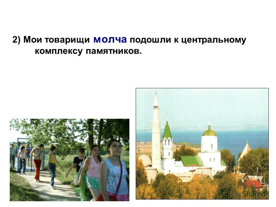 2) Мои товарищи молча подошли к центральному комплексу памятников.