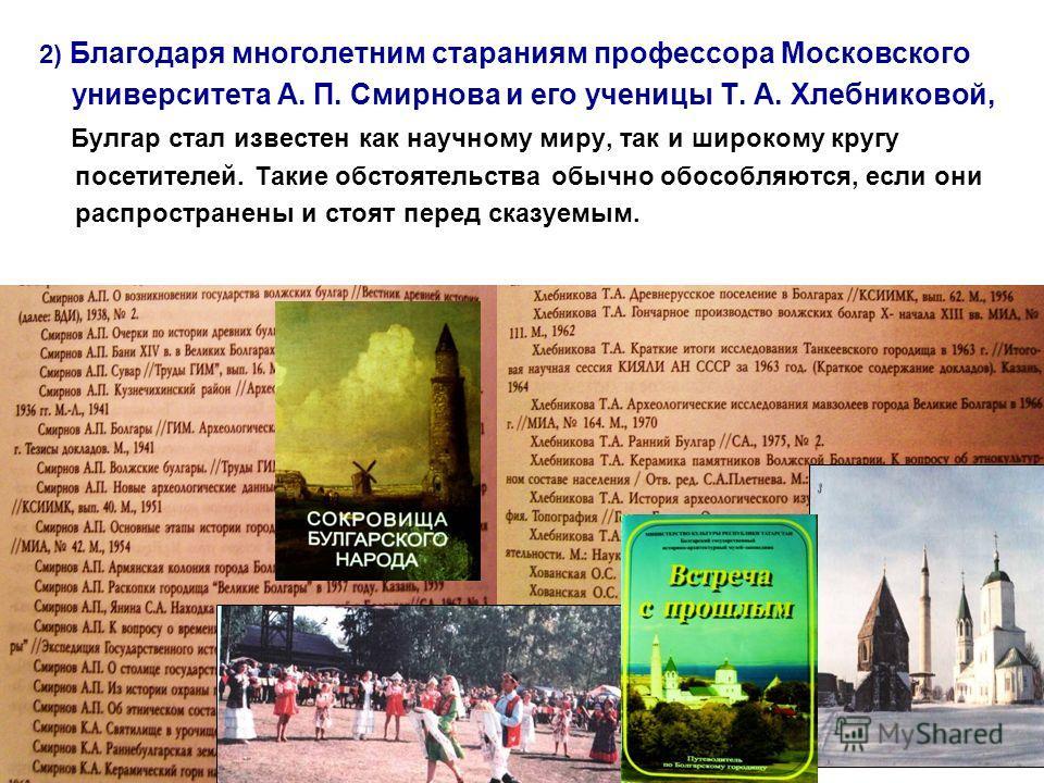 2) Благодаря многолетним стараниям профессора Московского университета А. П. Смирнова и его ученицы Т. А. Хлебниковой, Булгар стал известен как научному миру, так и широкому кругу посетителей. Такие обстоятельства обычно обособляются, если они распро