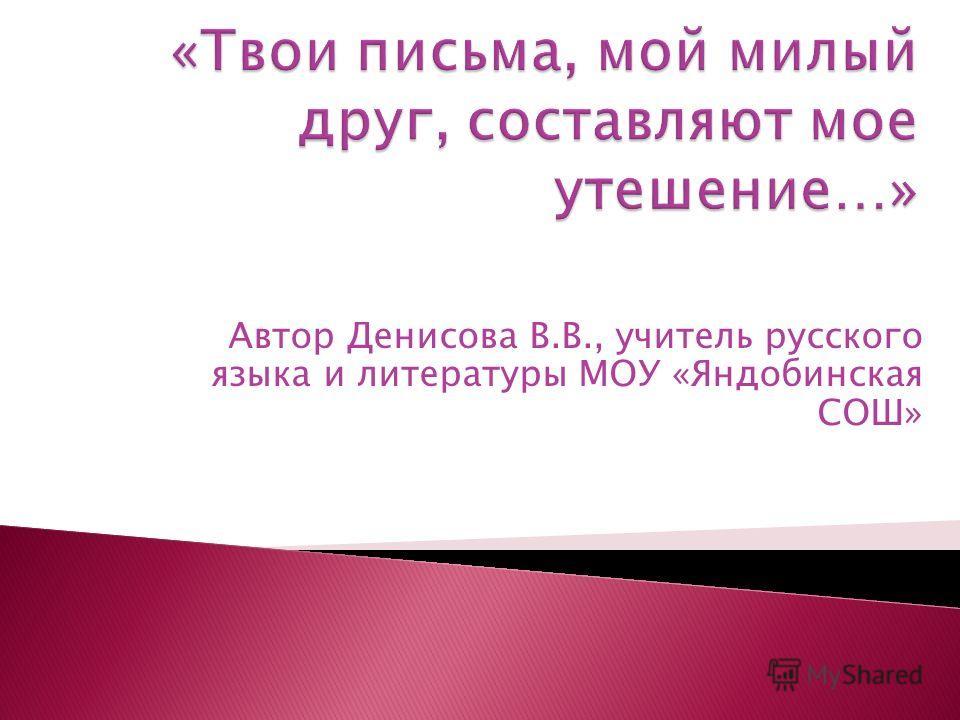 Автор Денисова В.В., учитель русского языка и литературы МОУ «Яндобинская СОШ»