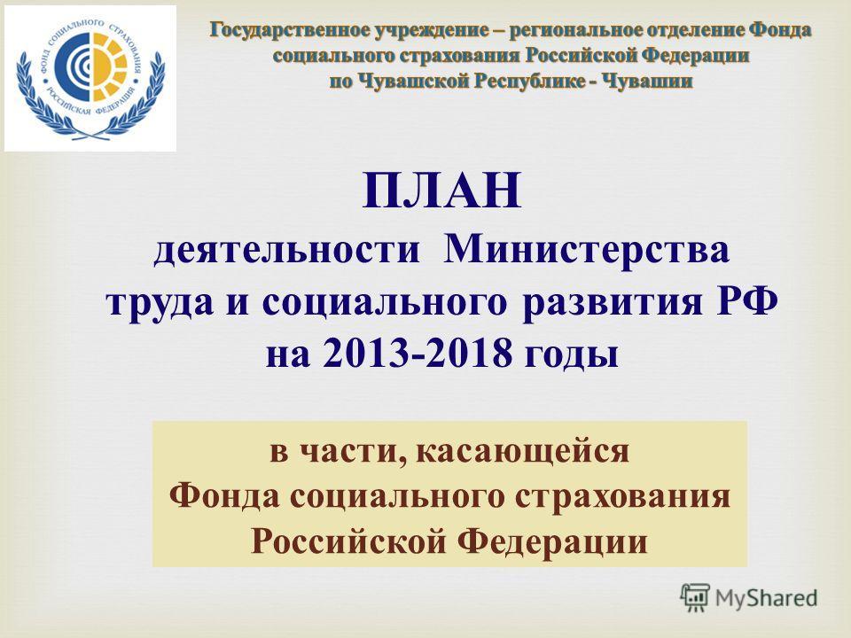 ПЛАН деятельности Министерства труда и социального развития РФ на 2013-2018 годы в части, касающейся Фонда социального страхования Российской Федерации