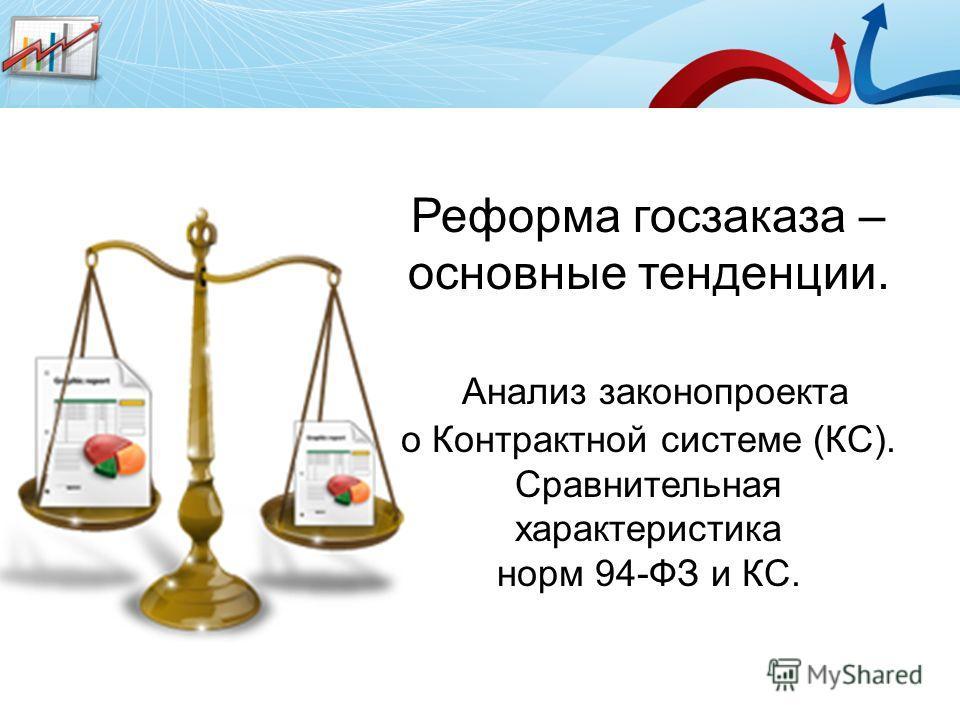 Реформа госзаказа – основные тенденции. Анализ законопроекта о Контрактной системе (КС). Сравнительная характеристика норм 94-ФЗ и КС.