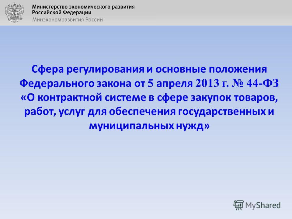 Сфера регулирования и основные положения Федерального закона от 5 апреля 2013 г. 44-ФЗ «О контрактной системе в сфере закупок товаров, работ, услуг для обеспечения государственных и муниципальных нужд»