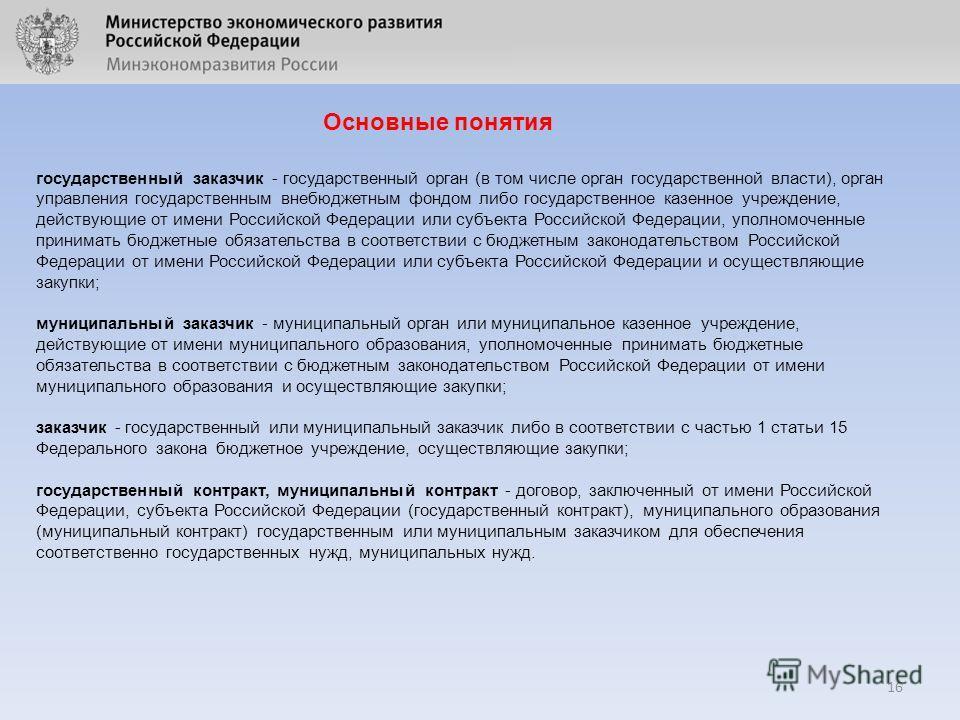 16 Основные понятия государственный заказчик - государственный орган (в том числе орган государственной власти), орган управления государственным внебюджетным фондом либо государственное казенное учреждение, действующие от имени Российской Федерации