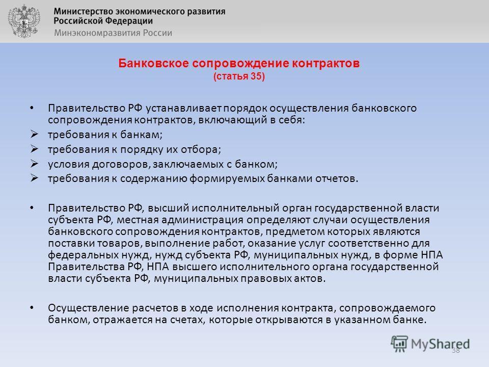 Банковское сопровождение контрактов (статья 35) 38 Правительство РФ устанавливает порядок осуществления банковского сопровождения контрактов, включающий в себя: требования к банкам; требования к порядку их отбора; условия договоров, заключаемых с бан
