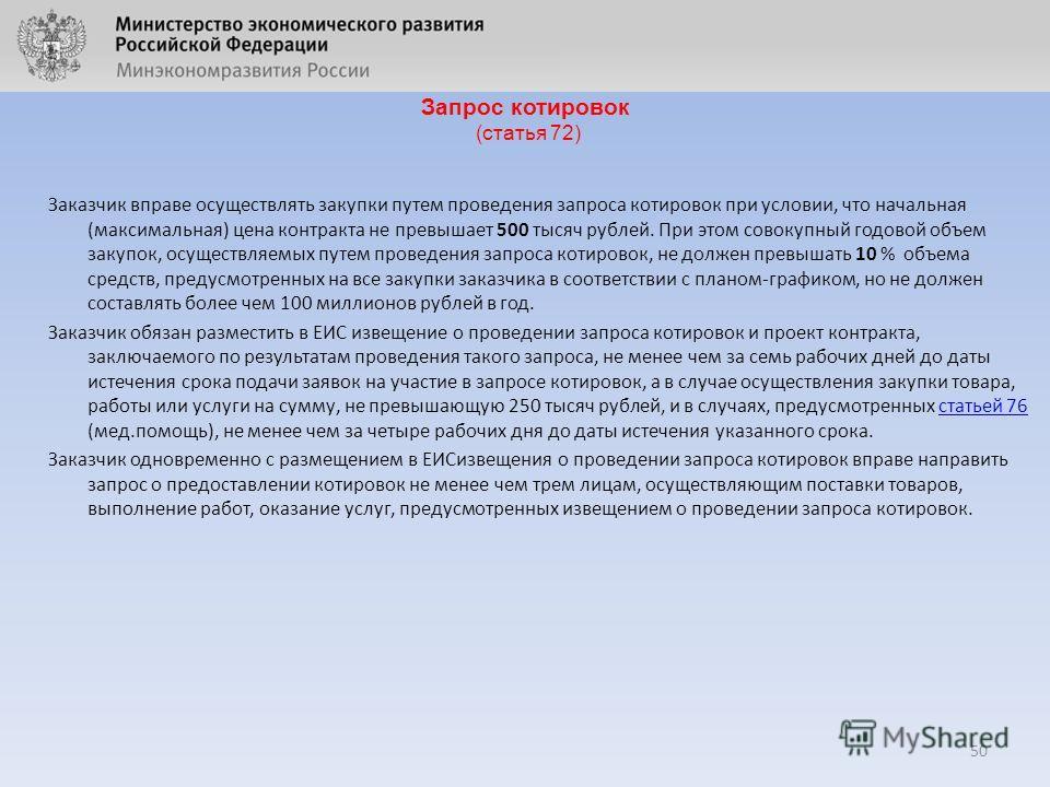 Запрос котировок (статья 72) Заказчик вправе осуществлять закупки путем проведения запроса котировок при условии, что начальная (максимальная) цена контракта не превышает 500 тысяч рублей. При этом совокупный годовой объем закупок, осуществляемых пут