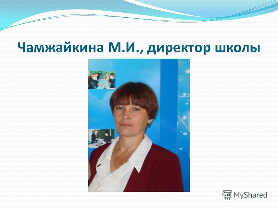 Чамжайкина М.И., директор школы