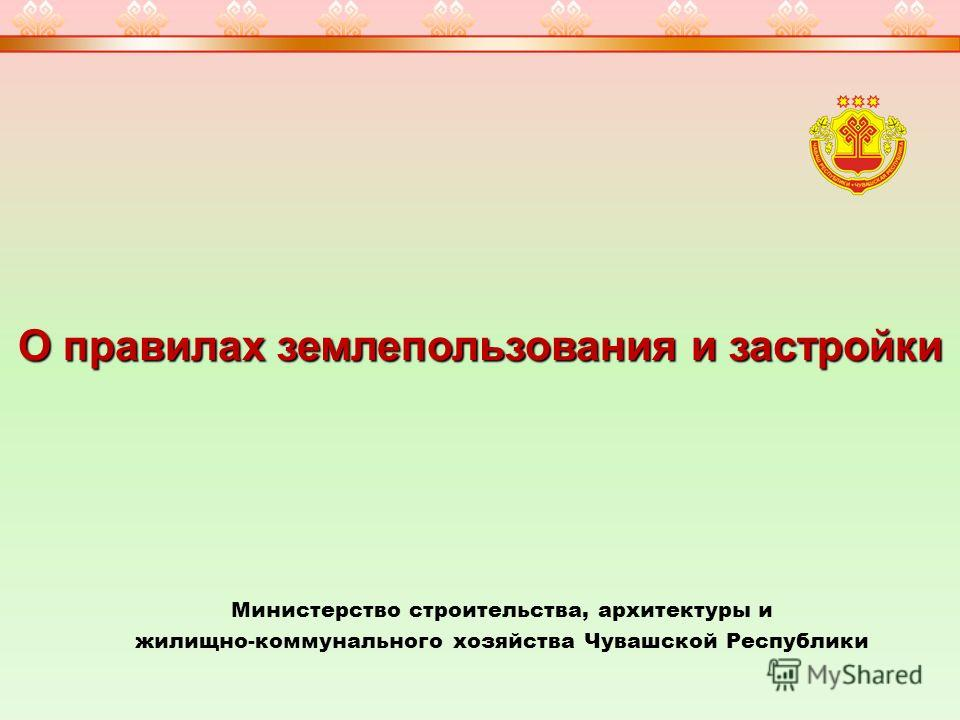 О правилах землепользования и застройки Министерство строительства, архитектуры и жилищно-коммунального хозяйства Чувашской Республики