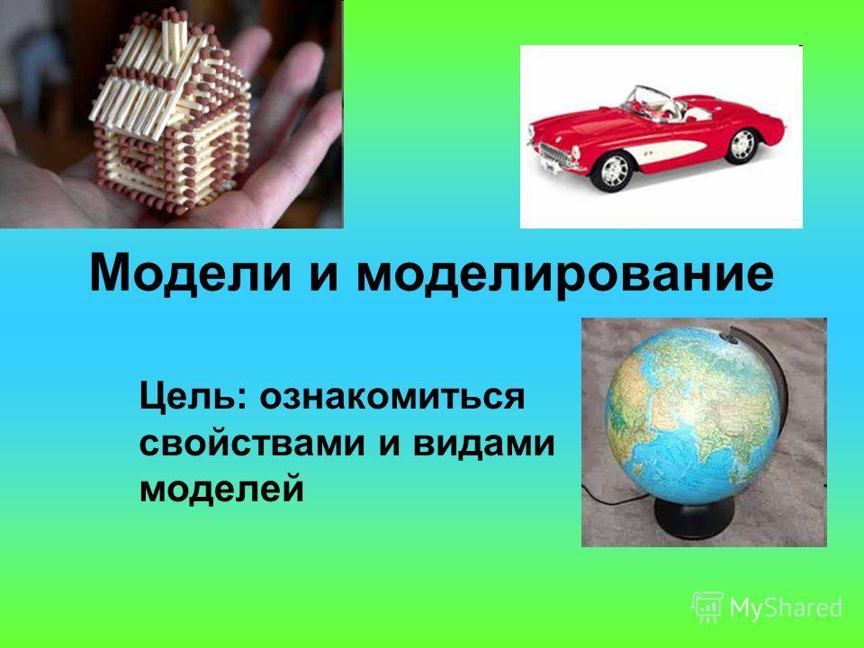 Модели и моделирование Цель: ознакомиться свойствами и видами моделей