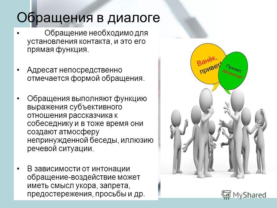 Обращения в диалоге Обращение необходимо для установления контакта, и это его прямая функция. Адресат непосредственно отмечается формой обращения. Обращения выполняют функцию выражения субъективного отношения рассказчика к собеседнику и в тоже время