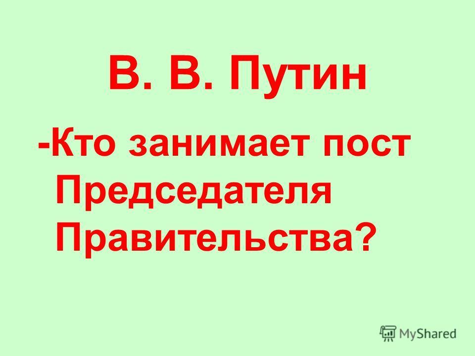 В. В. Путин -Кто занимает пост Председателя Правительства?
