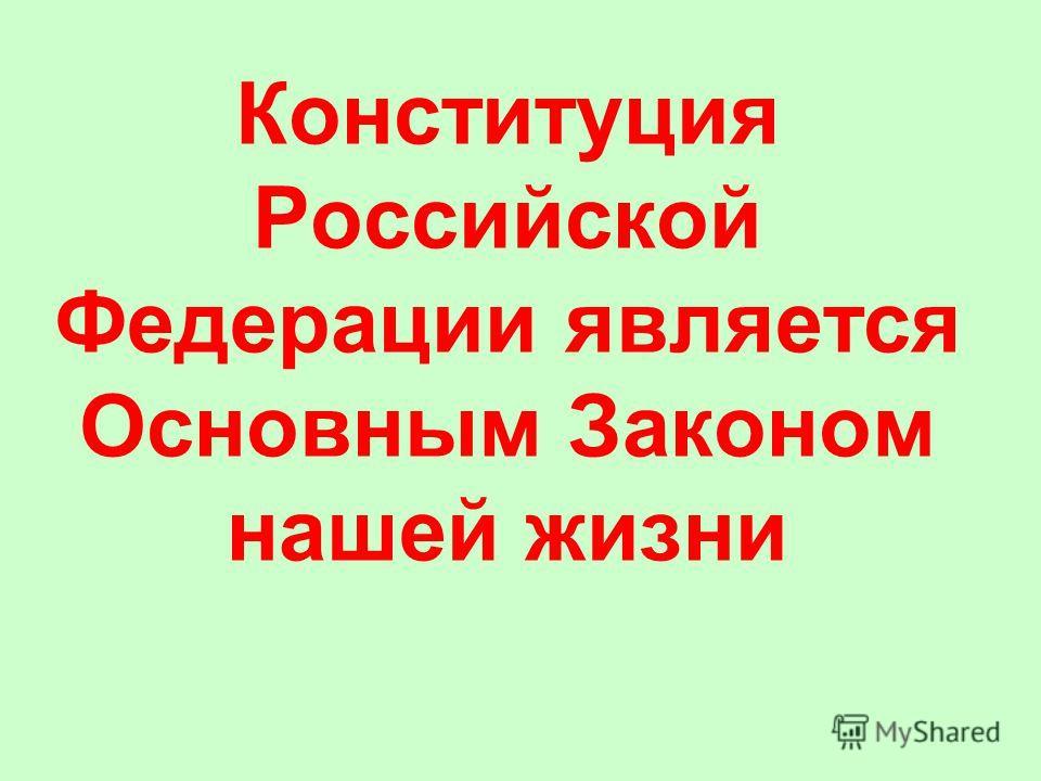 Конституция Российской Федерации является Основным Законом нашей жизни