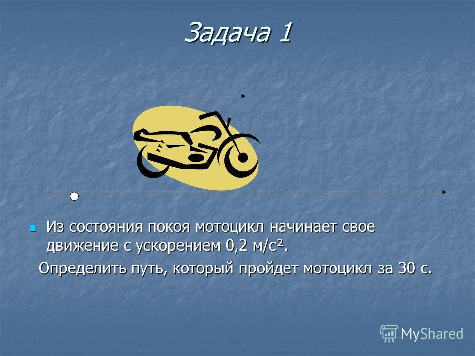 Задача 1 Из состояния покоя мотоцикл начинает свое движение с ускорением 0,2 м/с². Из состояния покоя мотоцикл начинает свое движение с ускорением 0,2 м/с². Определить путь, который пройдет мотоцикл за 30 с. Определить путь, который пройдет мотоцикл