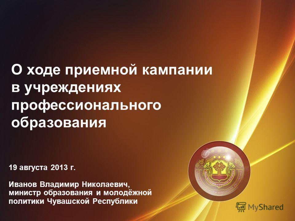 О ходе приемной кампании в учреждениях профессионального образования 19 августа 2013 г. Иванов Владимир Николаевич, министр образования и молодёжной политики Чувашской Республики