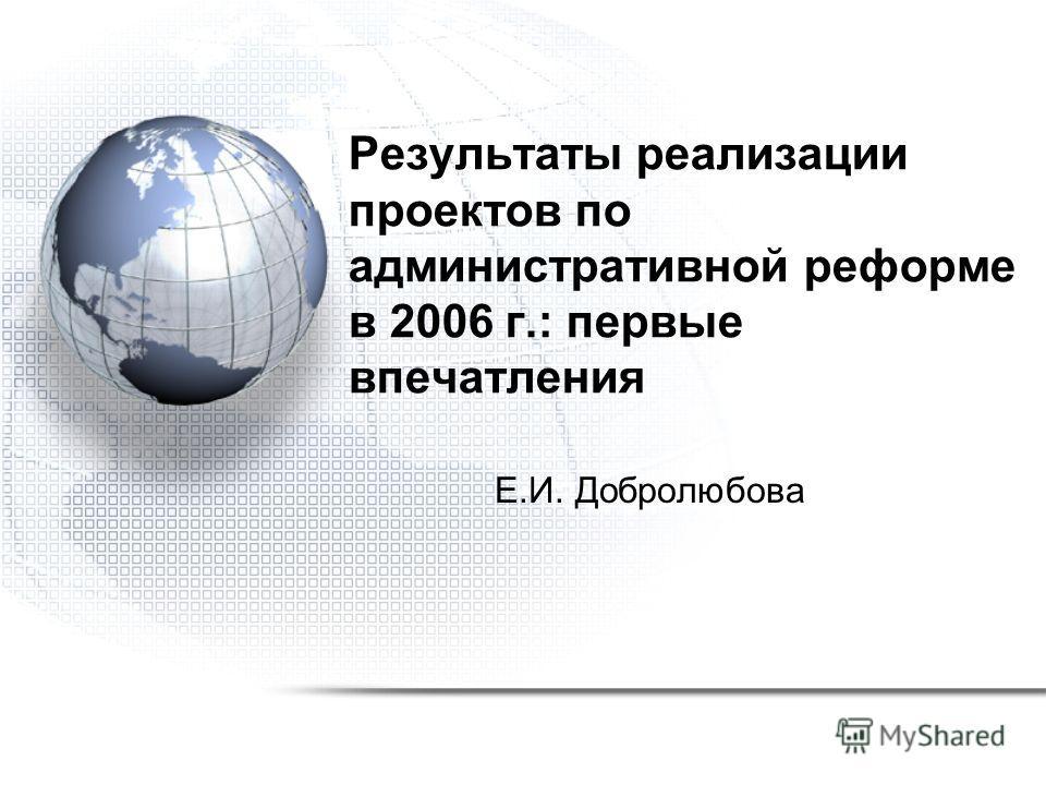 Результаты реализации проектов по административной реформе в 2006 г.: первые впечатления Е.И. Добролюбова