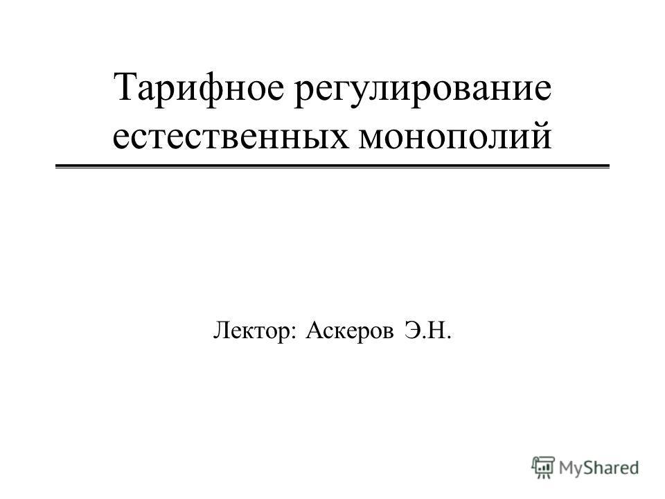 Тарифное регулирование естественных монополий Лектор: Аскеров Э.Н.