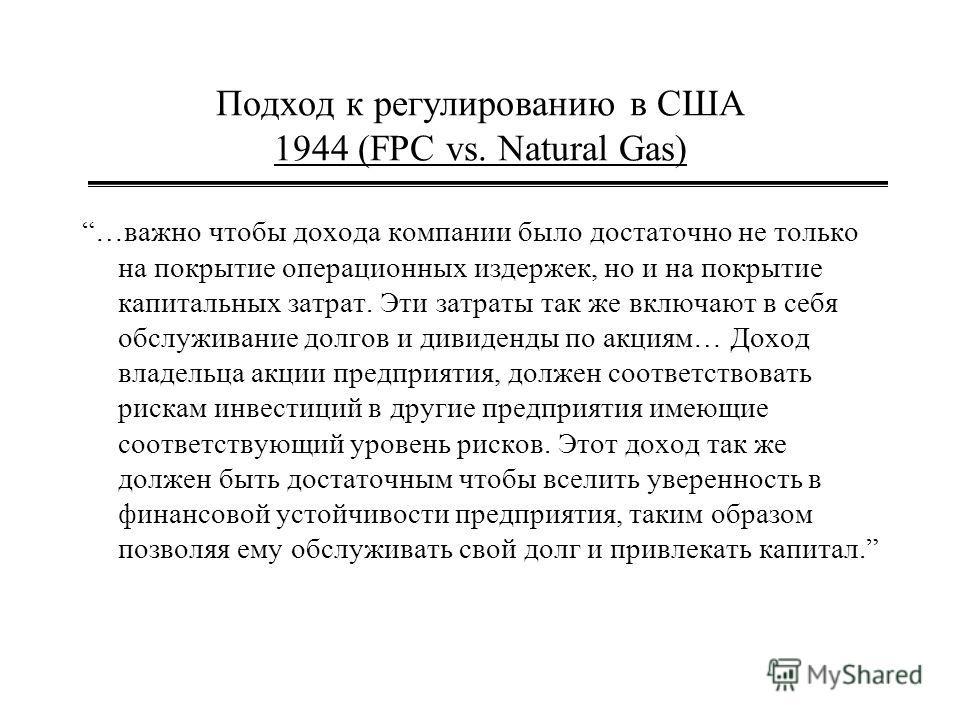 Подход к регулированию в США 1944 (FPC vs. Natural Gas) …важно чтобы дохода компании было достаточно не только на покрытие операционных издержек, но и на покрытие капитальных затрат. Эти затраты так же включают в себя обслуживание долгов и дивиденды