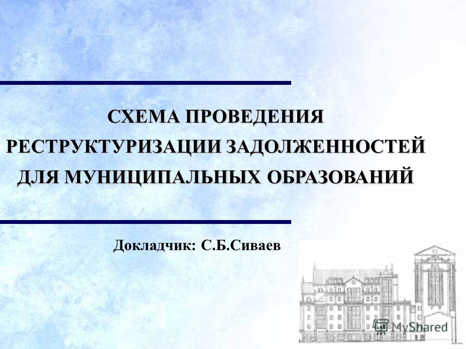 Докладчик: С.Б.Сиваев СХЕМА ПРОВЕДЕНИЯ РЕСТРУКТУРИЗАЦИИ ЗАДОЛЖЕННОСТЕЙ ДЛЯ МУНИЦИПАЛЬНЫХ ОБРАЗОВАНИЙ