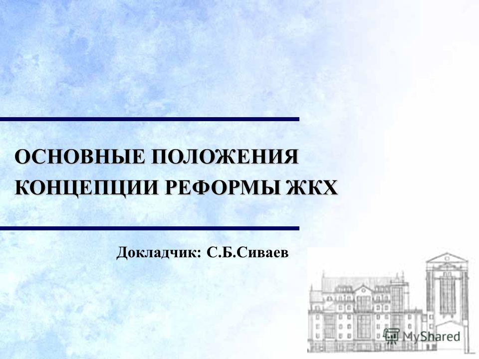 Докладчик: С.Б.Сиваев ОСНОВНЫЕ ПОЛОЖЕНИЯ КОНЦЕПЦИИ РЕФОРМЫ ЖКХ