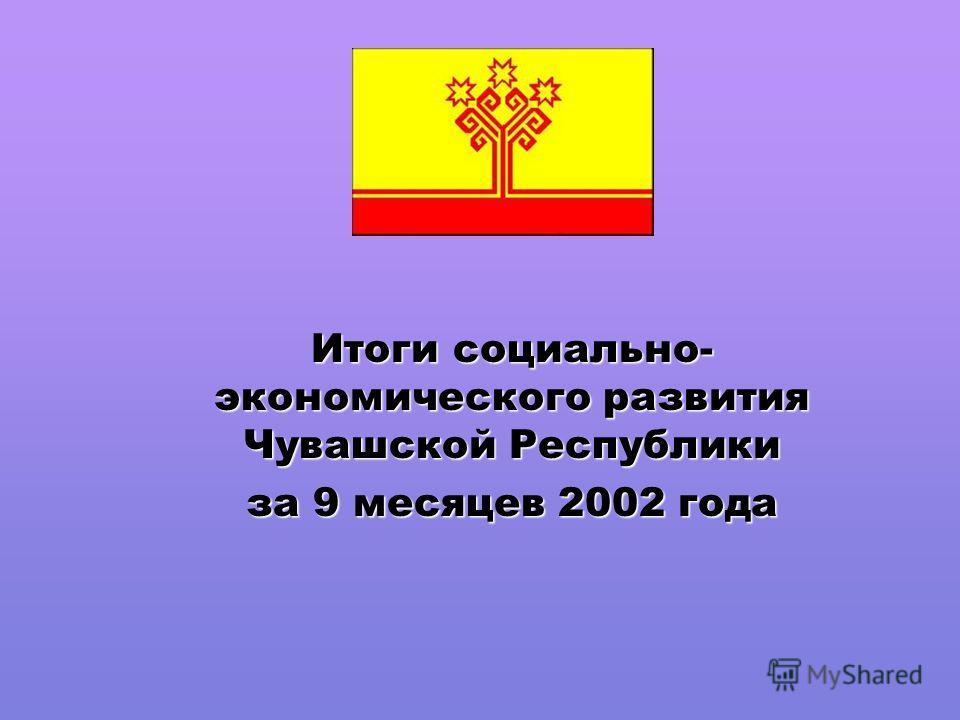 Итоги социально- экономического развития Чувашской Республики за 9 месяцев 2002 года