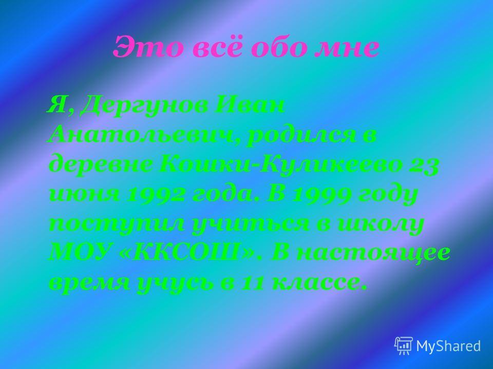 Это всё обо мне Я, Дергунов Иван Анатольевич, родился в деревне Кошки-Куликеево 23 июня 1992 года. В 1999 году поступил учиться в школу МОУ «ККСОШ». В настоящее время учусь в 11 классе.