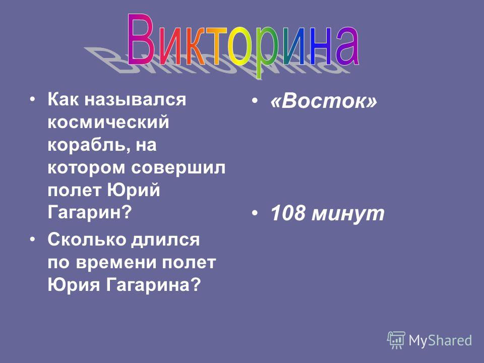 Как назывался космический корабль, на котором совершил полет Юрий Гагарин? Сколько длился по времени полет Юрия Гагарина? «Восток» 108 минут