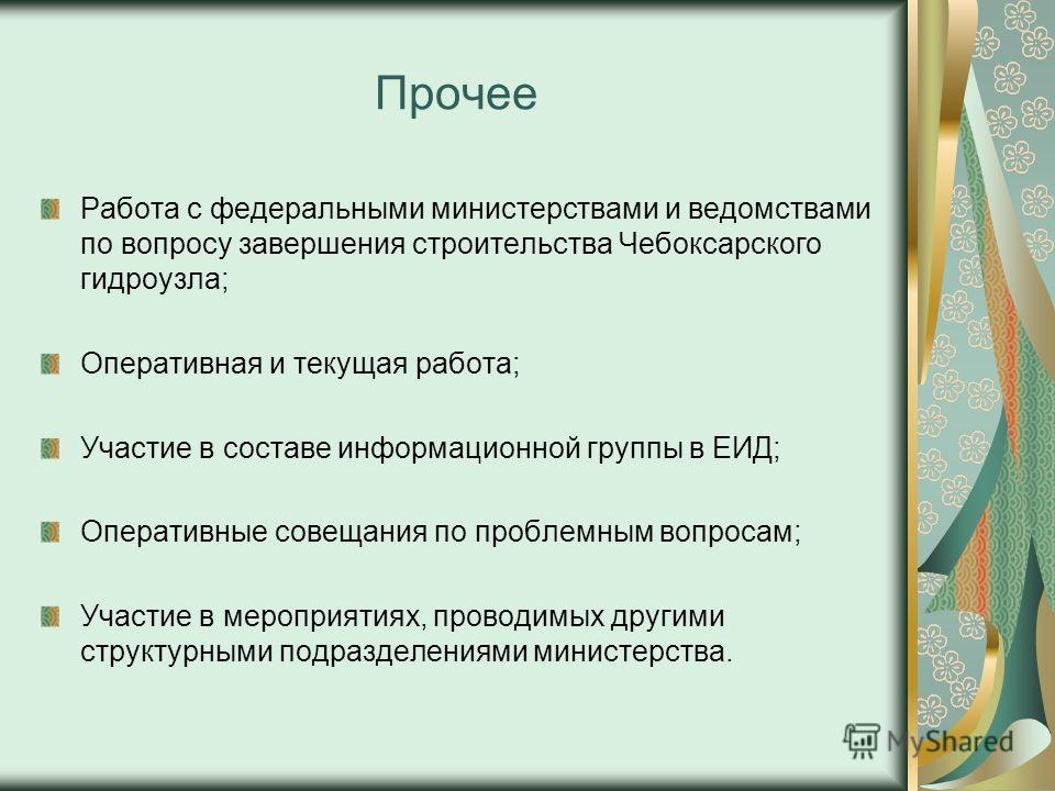 Прочее Работа с федеральными министерствами и ведомствами по вопросу завершения строительства Чебоксарского гидроузла; Оперативная и текущая работа; Участие в составе информационной группы в ЕИД; Оперативные совещания по проблемным вопросам; Участие
