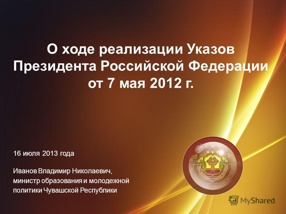О ходе реализации Указов Президента Российской Федерации от 7 мая 2012 г. 16 июля 2013 года Иванов Владимир Николаевич, министр образования и молодежной политики Чувашской Республики