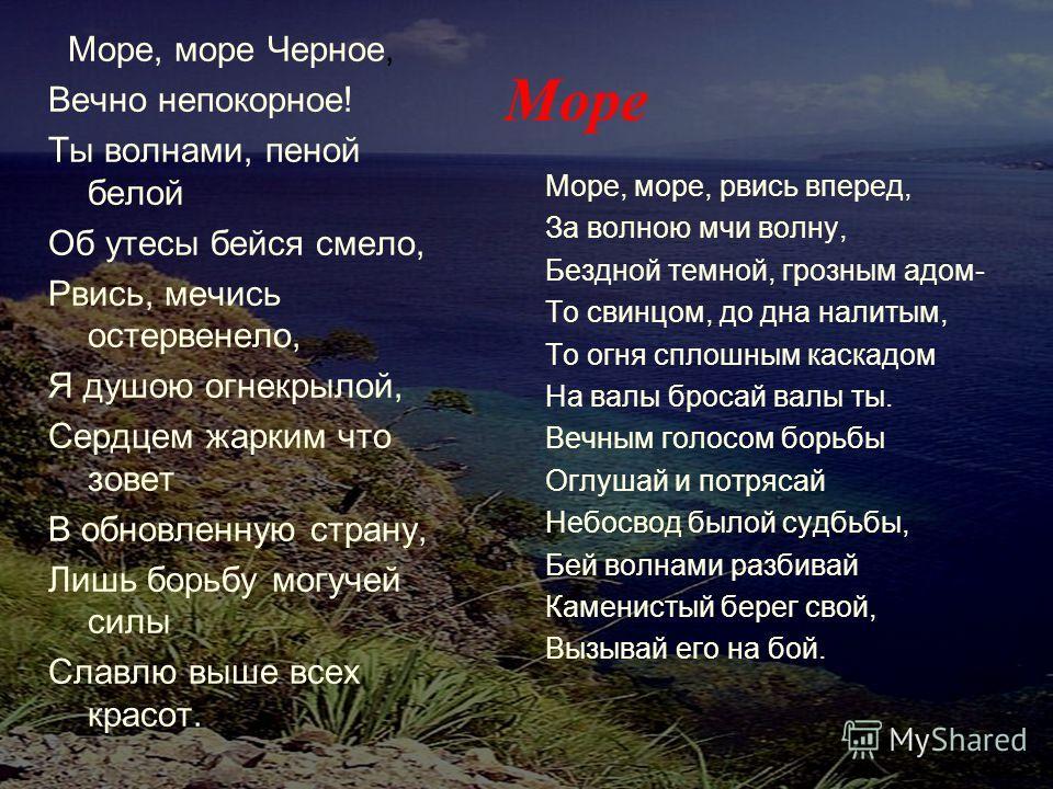 Море Море, море Черное, Вечно непокорное! Ты волнами, пеной белой Oб утесы бейся смело, Рвись, мечись остервенело, Я душою огнекрылой, Сердцем жарким что зовет В обновленную страну, Лишь борьбу могучей силы Славлю выше всех красот. Море, море, рвись