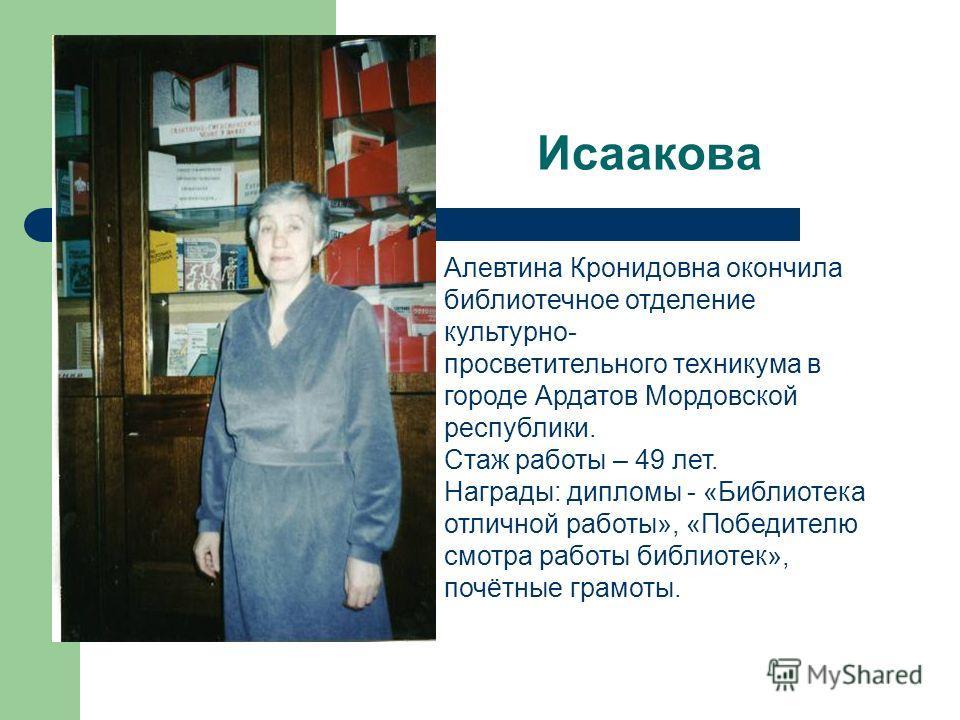 Исаакова Алевтина Кронидовна окончила библиотечное отделение культурно- просветительного техникума в городе Ардатов Мордовской республики. Стаж работы – 49 лет. Награды: дипломы - «Библиотека отличной работы», «Победителю смотра работы библиотек», по