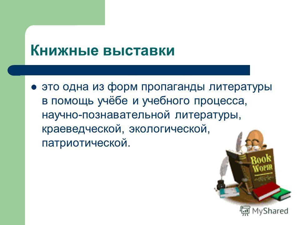 Книжные выставки это одна из форм пропаганды литературы в помощь учёбе и учебного процесса, научно-познавательной литературы, краеведческой, экологической, патриотической.