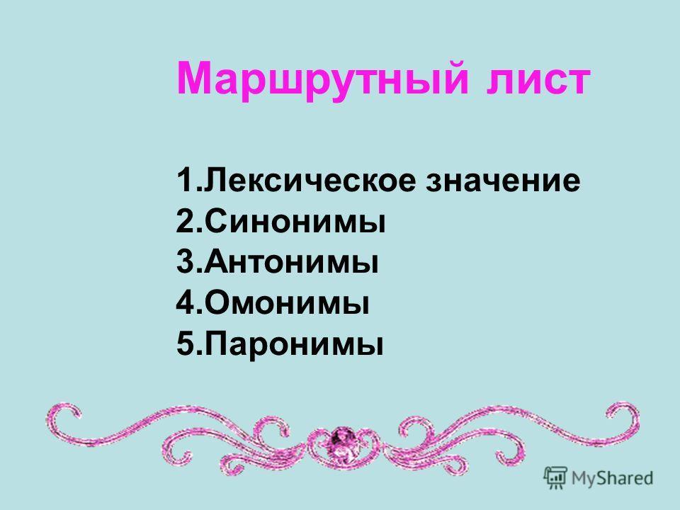 Маршрутный лист 1.Лексическое значение 2.Синонимы 3.Антонимы 4.Омонимы 5.Паронимы
