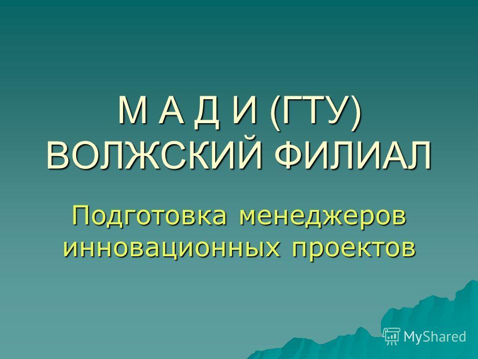 М А Д И (ГТУ) ВОЛЖСКИЙ ФИЛИАЛ Подготовка менеджеров инновационных проектов