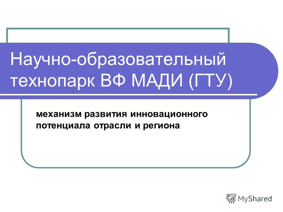 Научно-образовательный технопарк ВФ МАДИ (ГТУ) механизм развития инновационного потенциала отрасли и региона