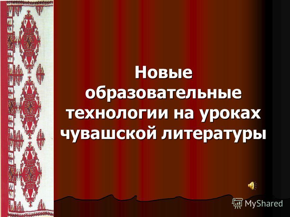 Новые образовательные технологии на уроках чувашской литературы