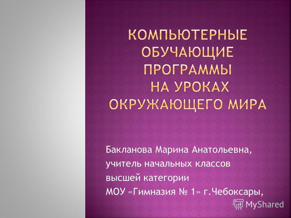 Бакланова Марина Анатольевна, учитель начальных классов высшей категории МОУ «Гимназия 1» г.Чебоксары,